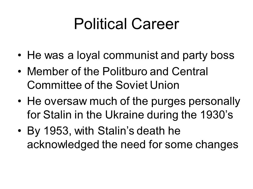 Political Career He was a loyal communist and party boss Member of the Politburo and Central Committee of the Soviet Union He oversaw much of the purges personally for Stalin in the Ukraine during the 1930's By 1953, with Stalin's death he acknowledged the need for some changes