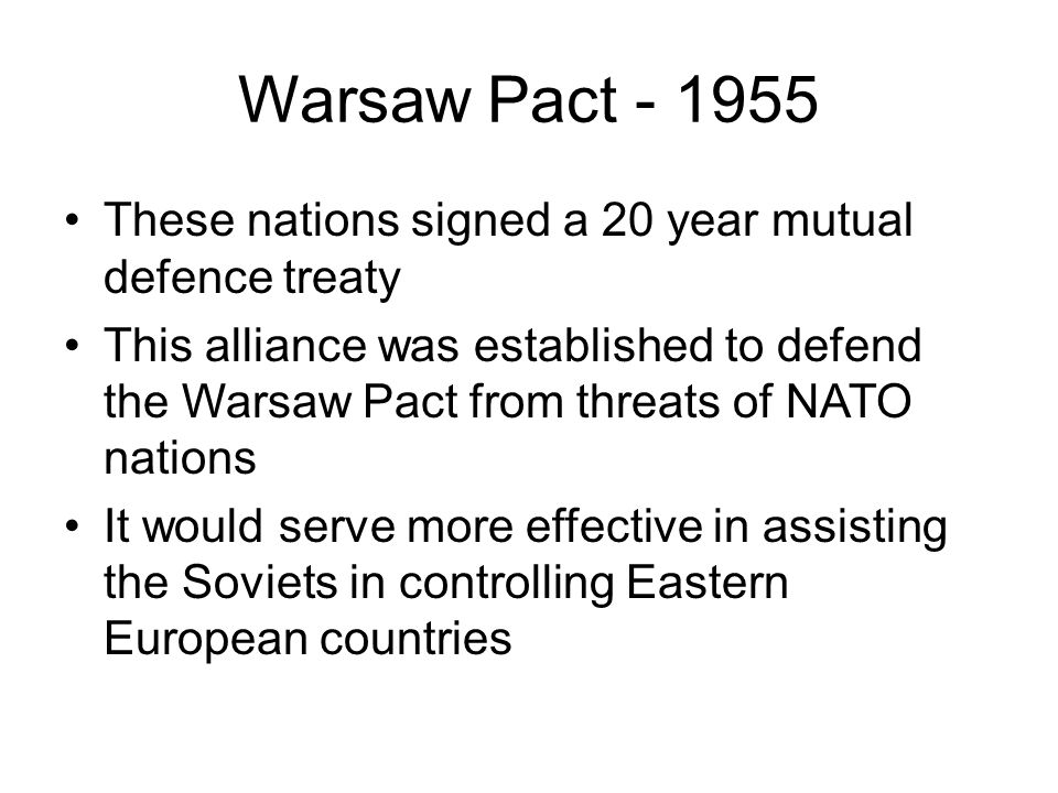 Warsaw Pact - 1955 These nations signed a 20 year mutual defence treaty This alliance was established to defend the Warsaw Pact from threats of NATO nations It would serve more effective in assisting the Soviets in controlling Eastern European countries
