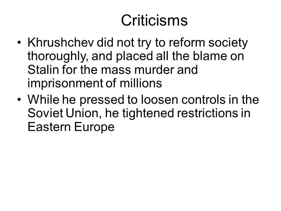 Criticisms Khrushchev did not try to reform society thoroughly, and placed all the blame on Stalin for the mass murder and imprisonment of millions While he pressed to loosen controls in the Soviet Union, he tightened restrictions in Eastern Europe