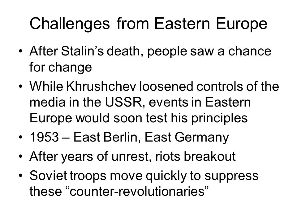 Challenges from Eastern Europe After Stalin's death, people saw a chance for change While Khrushchev loosened controls of the media in the USSR, events in Eastern Europe would soon test his principles 1953 – East Berlin, East Germany After years of unrest, riots breakout Soviet troops move quickly to suppress these counter-revolutionaries