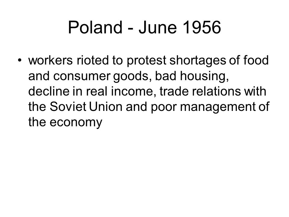 Poland - June 1956 workers rioted to protest shortages of food and consumer goods, bad housing, decline in real income, trade relations with the Soviet Union and poor management of the economy