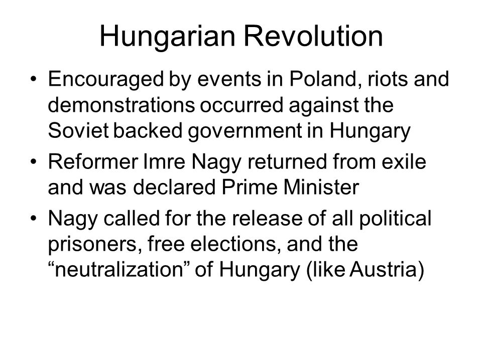 Hungarian Revolution Encouraged by events in Poland, riots and demonstrations occurred against the Soviet backed government in Hungary Reformer Imre Nagy returned from exile and was declared Prime Minister Nagy called for the release of all political prisoners, free elections, and the neutralization of Hungary (like Austria)