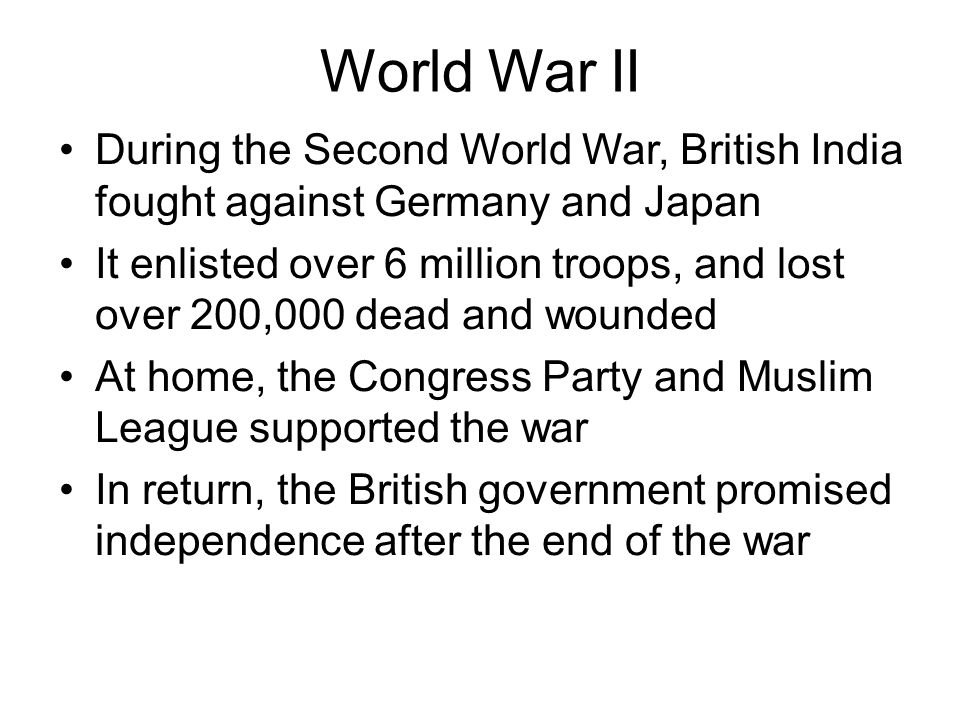 World War II During the Second World War, British India fought against Germany and Japan It enlisted over 6 million troops, and lost over 200,000 dead and wounded At home, the Congress Party and Muslim League supported the war In return, the British government promised independence after the end of the war