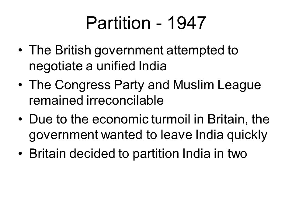 Partition - 1947 The British government attempted to negotiate a unified India The Congress Party and Muslim League remained irreconcilable Due to the economic turmoil in Britain, the government wanted to leave India quickly Britain decided to partition India in two