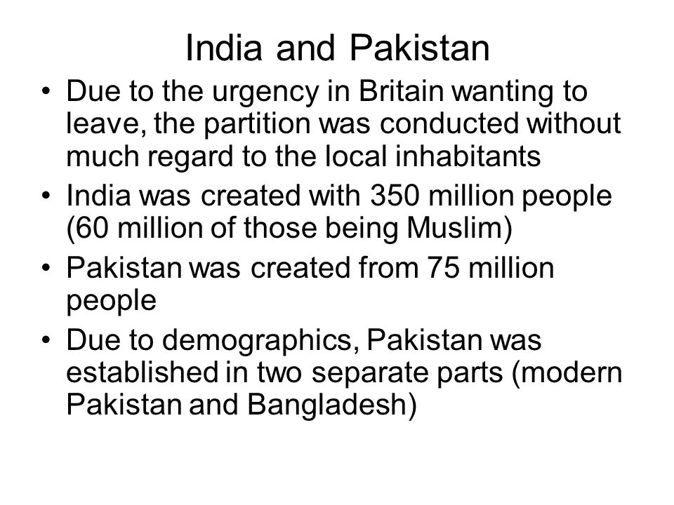India and Pakistan Due to the urgency in Britain wanting to leave, the partition was conducted without much regard to the local inhabitants India was created with 350 million people (60 million of those being Muslim) Pakistan was created from 75 million people Due to demographics, Pakistan was established in two separate parts (modern Pakistan and Bangladesh)