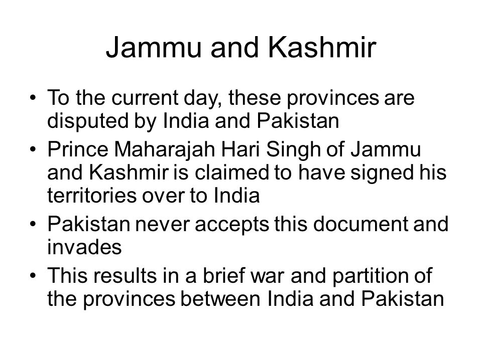 Jammu and Kashmir To the current day, these provinces are disputed by India and Pakistan Prince Maharajah Hari Singh of Jammu and Kashmir is claimed to have signed his territories over to India Pakistan never accepts this document and invades This results in a brief war and partition of the provinces between India and Pakistan