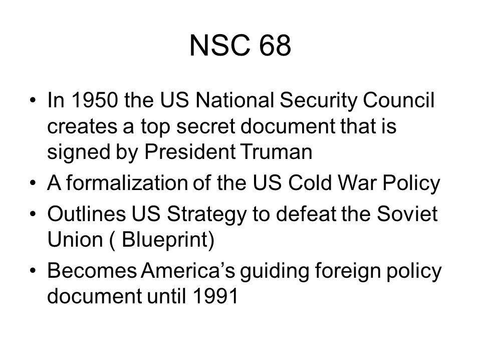 NSC 68 In 1950 the US National Security Council creates a top secret document that is signed by President Truman A formalization of the US Cold War Policy Outlines US Strategy to defeat the Soviet Union ( Blueprint) Becomes America's guiding foreign policy document until 1991