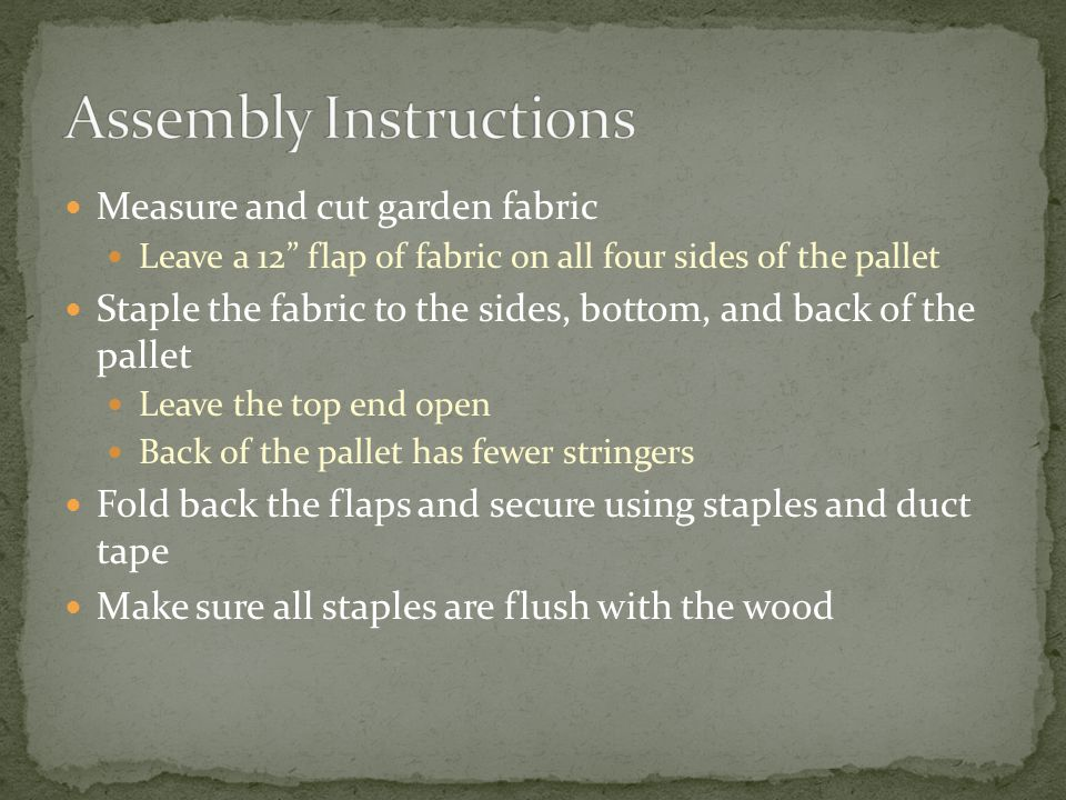 Measure and cut garden fabric Leave a 12 flap of fabric on all four sides of the pallet Staple the fabric to the sides, bottom, and back of the pallet Leave the top end open Back of the pallet has fewer stringers Fold back the flaps and secure using staples and duct tape Make sure all staples are flush with the wood
