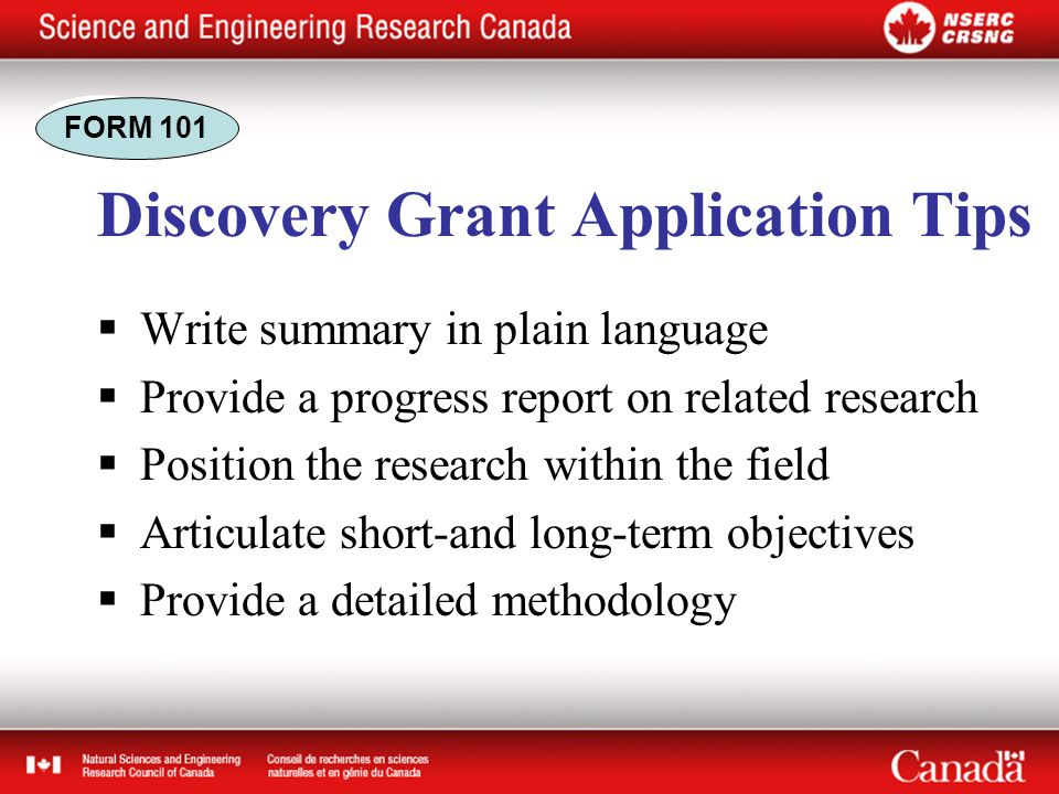 Discovery Grant Application Tips  Write summary in plain language  Provide a progress report on related research  Position the research within the field  Articulate short-and long-term objectives  Provide a detailed methodology FORM 101