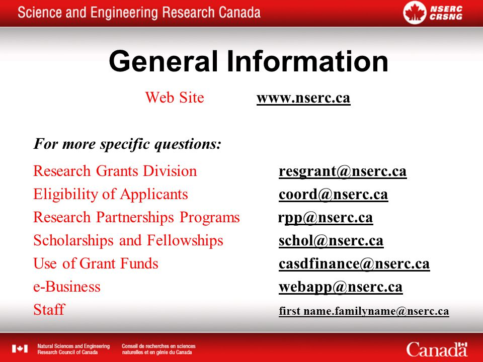 General Information Web Site www.nserc.ca For more specific questions: Research Grants Division resgrant@nserc.ca Eligibility of Applicants coord@nserc.ca Research Partnerships Programs rpp@nserc.ca Scholarships and Fellowships schol@nserc.ca Use of Grant Funds casdfinance@nserc.ca e-Business webapp@nserc.ca Staff first name.familyname@nserc.ca