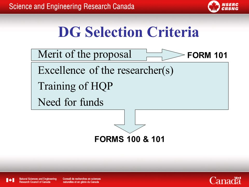 FORMS 100 & 101 FORM 101 Merit of the proposal Excellence of the researcher(s) Training of HQP Need for funds DG Selection Criteria