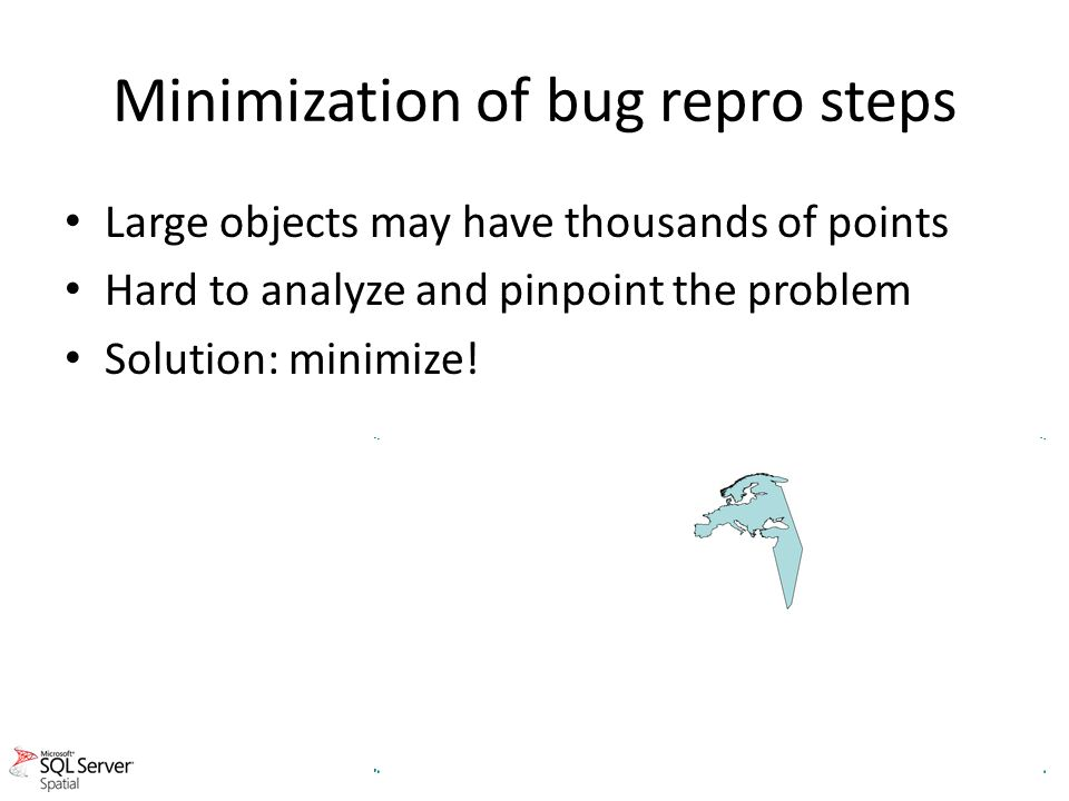 Minimization of bug repro steps Large objects may have thousands of points Hard to analyze and pinpoint the problem Solution: minimize!