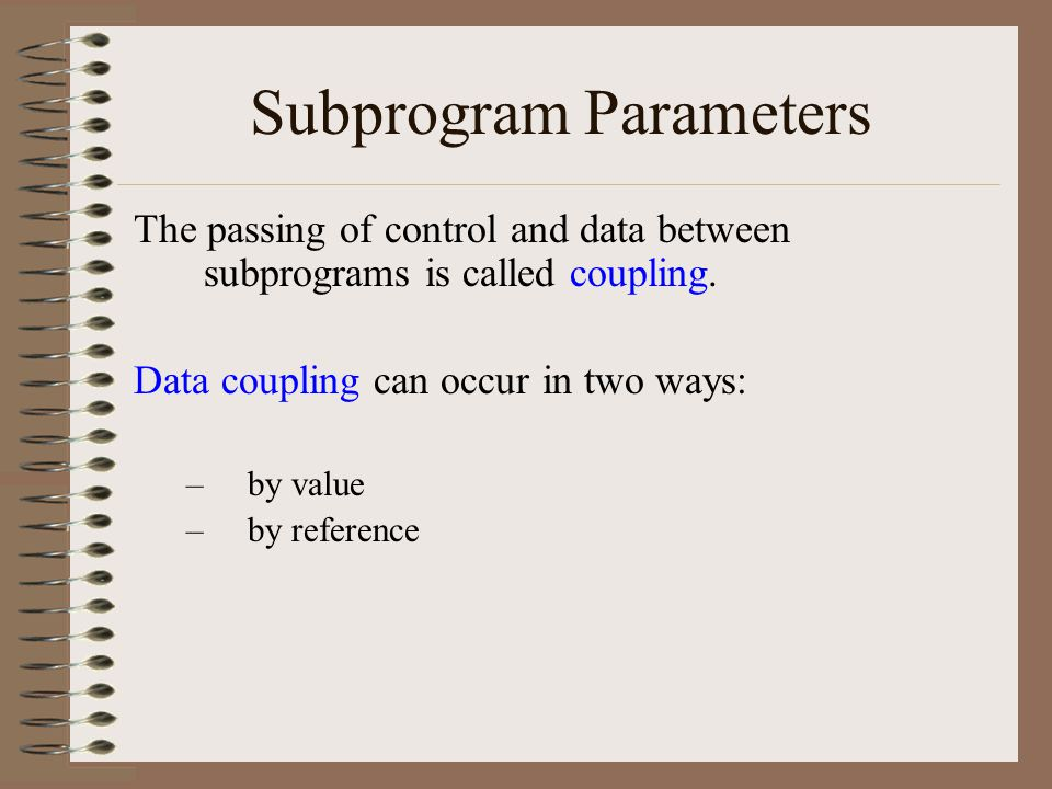 Subprogram Parameters The passing of control and data between subprograms is called coupling.