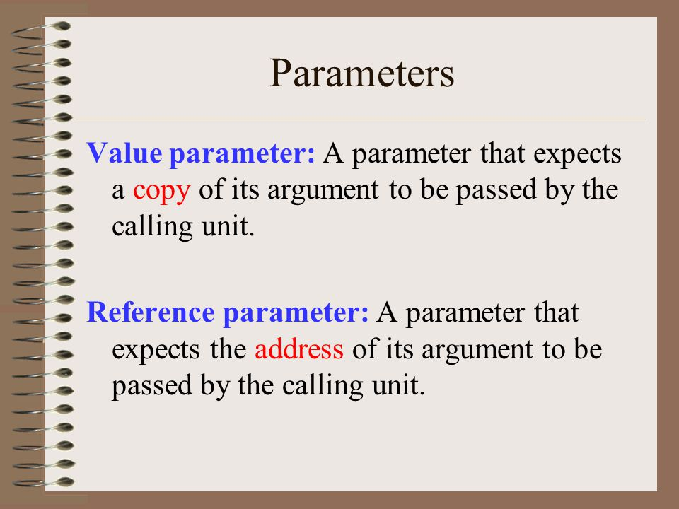 Parameters Value parameter: A parameter that expects a copy of its argument to be passed by the calling unit.