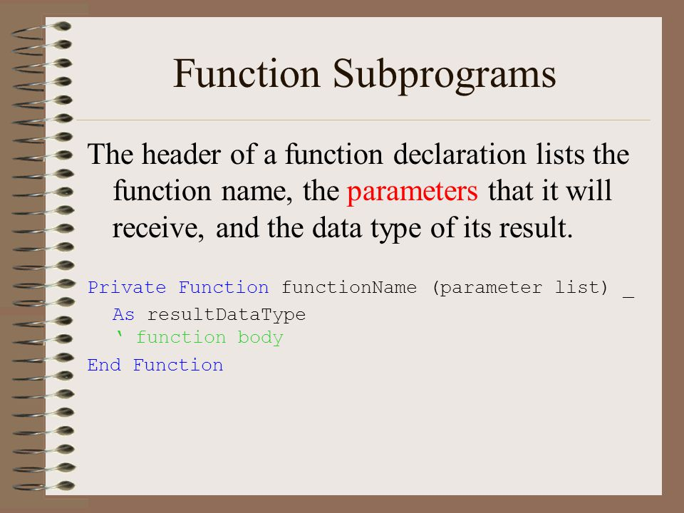 Function Subprograms The header of a function declaration lists the function name, the parameters that it will receive, and the data type of its result.