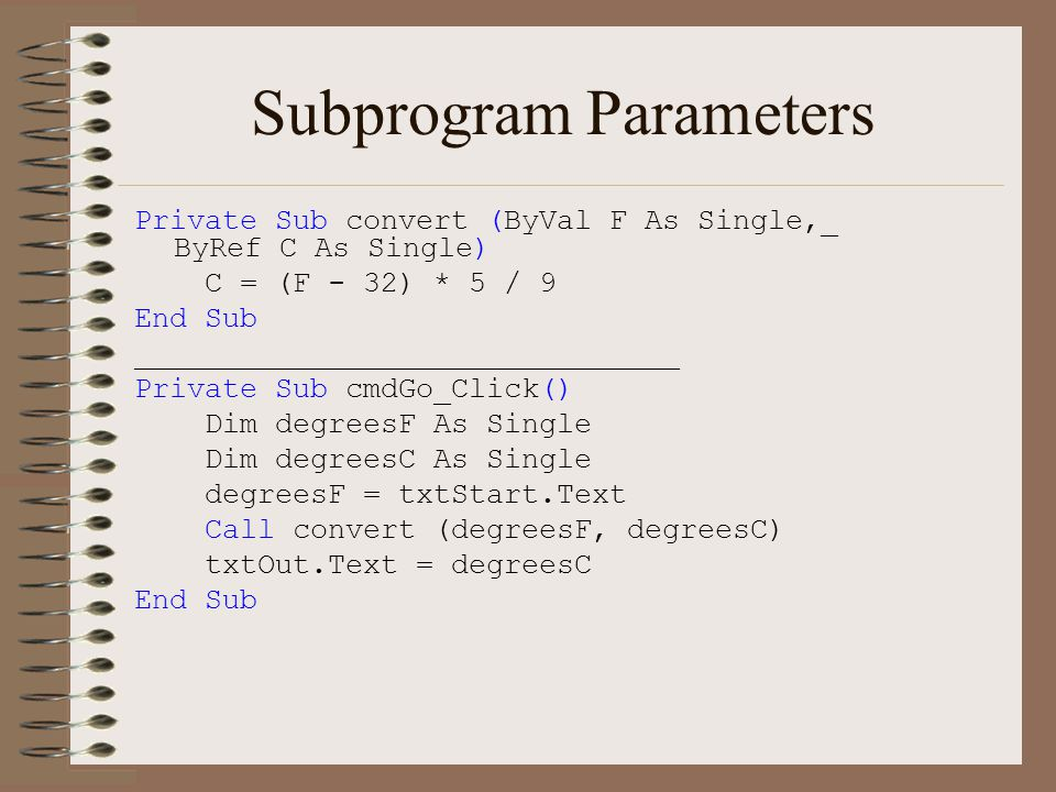 Subprogram Parameters Private Sub convert (ByVal F As Single,_ ByRef C As Single) C = (F - 32) * 5 / 9 End Sub _______________________________ Private Sub cmdGo_Click() Dim degreesF As Single Dim degreesC As Single degreesF = txtStart.Text Call convert (degreesF, degreesC) txtOut.Text = degreesC End Sub