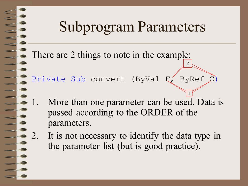 Subprogram Parameters There are 2 things to note in the example: Private Sub convert (ByVal F, ByRef C) 1.More than one parameter can be used.