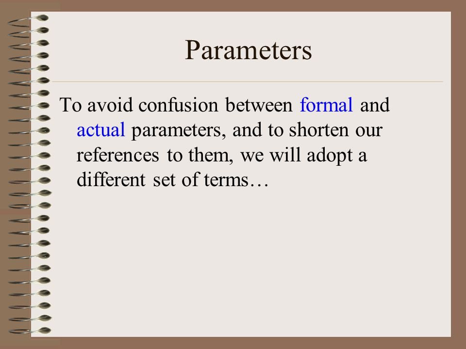Parameters To avoid confusion between formal and actual parameters, and to shorten our references to them, we will adopt a different set of terms…