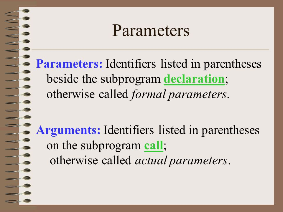 Parameters Parameters: Identifiers listed in parentheses beside the subprogram declaration; otherwise called formal parameters.