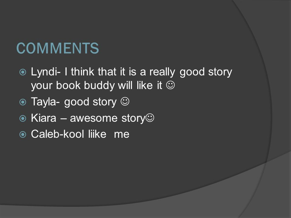 COMMENTS  Lyndi- I think that it is a really good story your book buddy will like it  Tayla- good story  Kiara – awesome story  Caleb-kool liike me