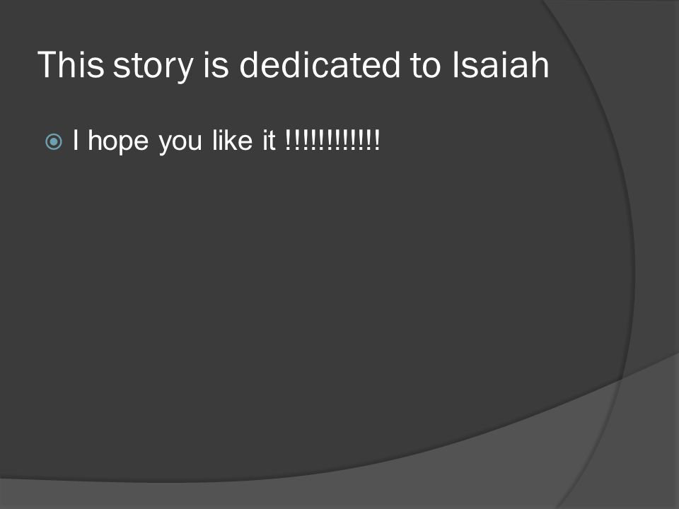 This story is dedicated to Isaiah  I hope you like it !!!!!!!!!!!!