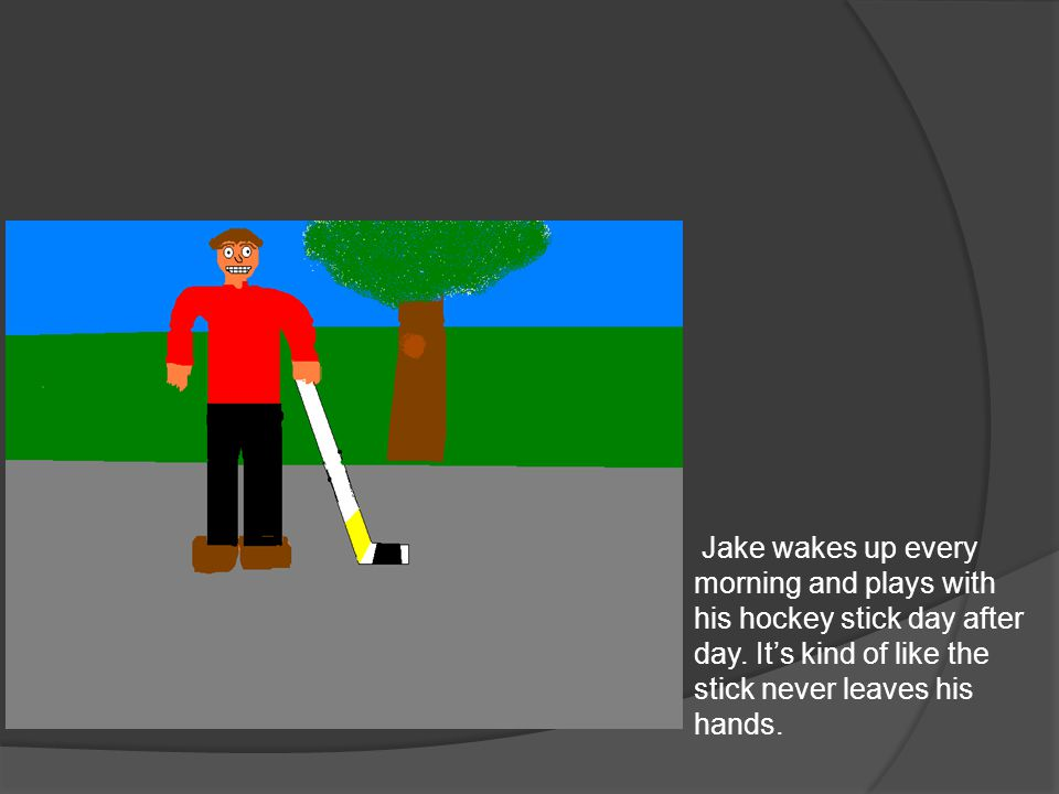Jake wakes up every morning and plays with his hockey stick day after day.