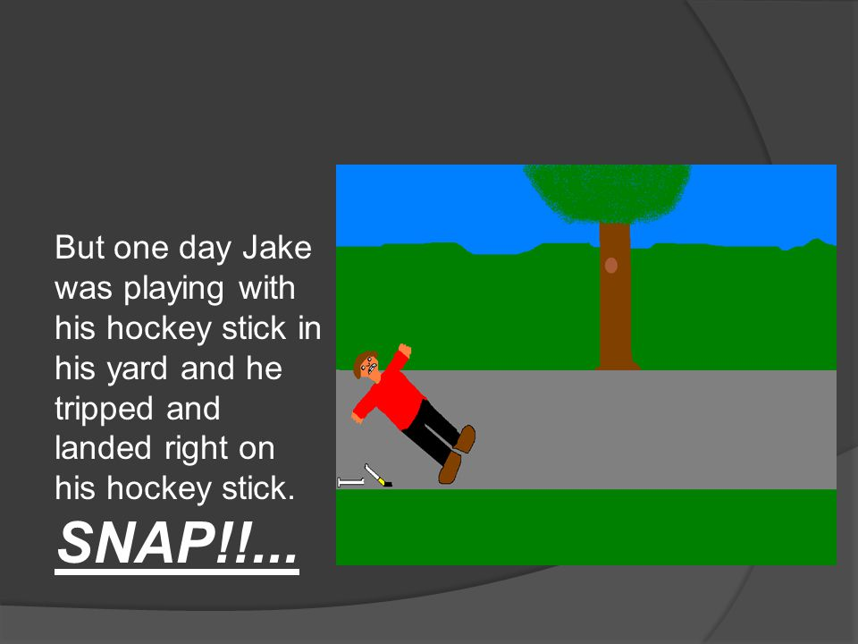 But one day Jake was playing with his hockey stick in his yard and he tripped and landed right on his hockey stick.