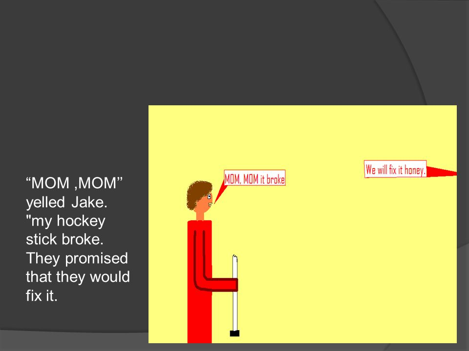 MOM,MOM'' yelled Jake. my hockey stick broke. They promised that they would fix it.
