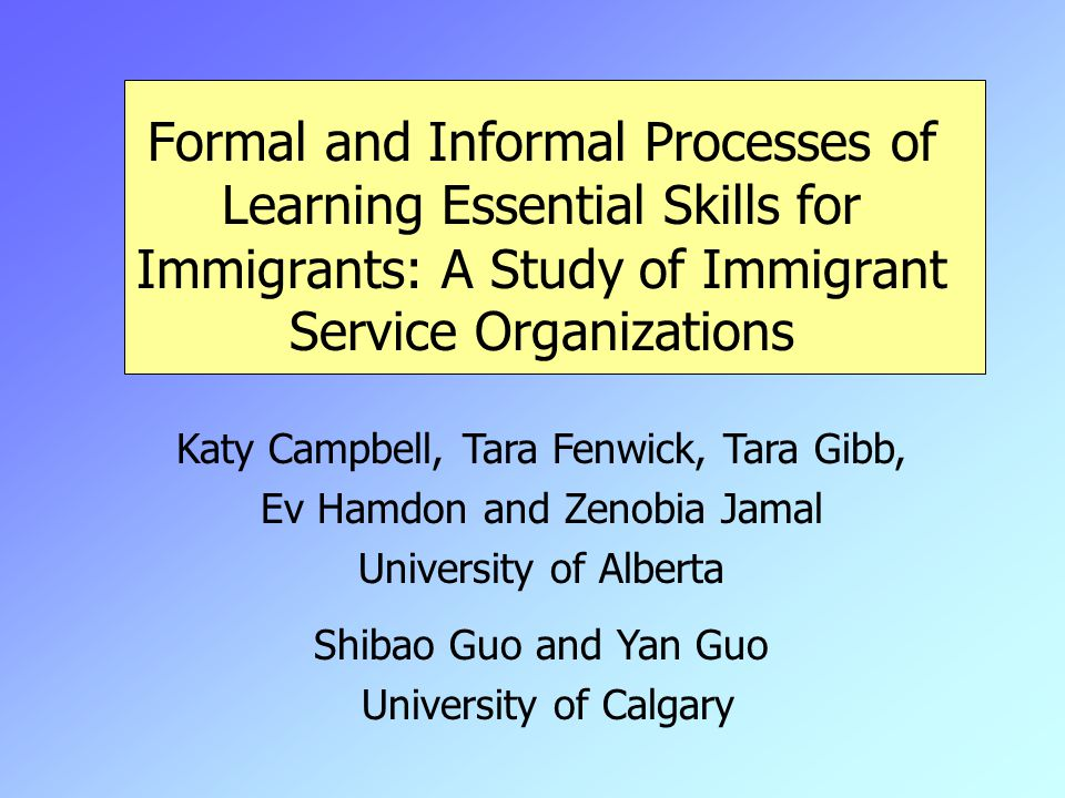 Formal and Informal Processes of Learning Essential Skills for Immigrants: A Study of Immigrant Service Organizations Katy Campbell, Tara Fenwick, Tara Gibb, Ev Hamdon and Zenobia Jamal University of Alberta Shibao Guo and Yan Guo University of Calgary