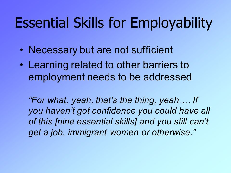 Essential Skills for Employability Necessary but are not sufficient Learning related to other barriers to employment needs to be addressed For what, yeah, that's the thing, yeah.… If you haven't got confidence you could have all of this [nine essential skills] and you still can't get a job, immigrant women or otherwise.