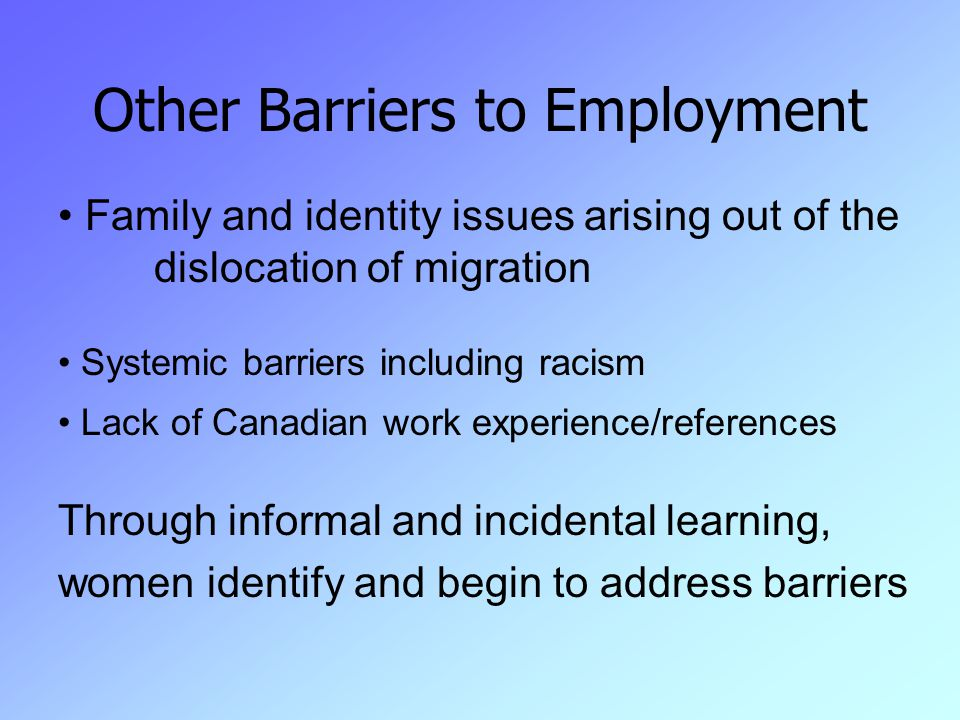 Other Barriers to Employment Family and identity issues arising out of the dislocation of migration Systemic barriers including racism Lack of Canadian work experience/references Through informal and incidental learning, women identify and begin to address barriers