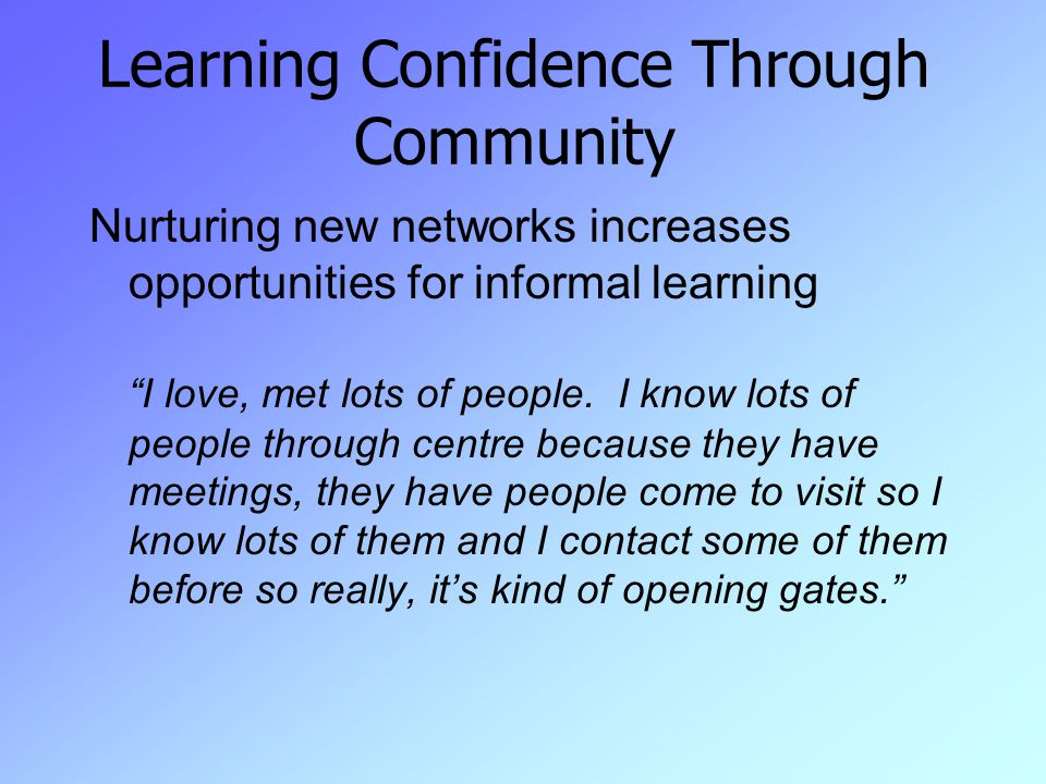 Learning Confidence Through Community Nurturing new networks increases opportunities for informal learning I love, met lots of people.
