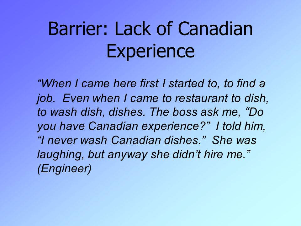 Barrier: Lack of Canadian Experience When I came here first I started to, to find a job.