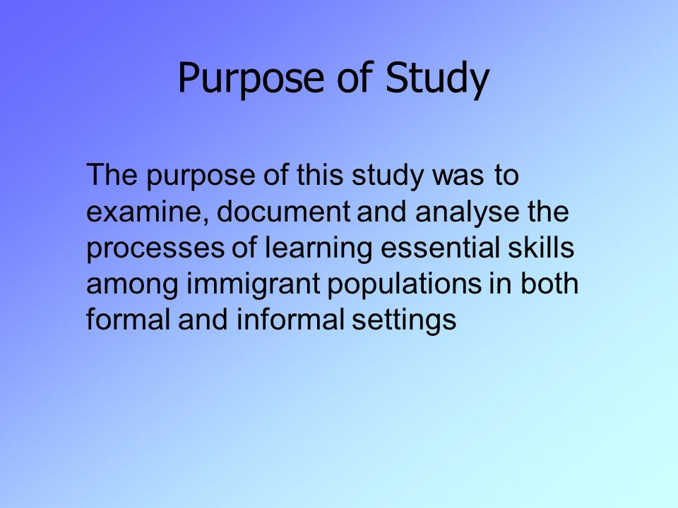 Purpose of Study The purpose of this study was to examine, document and analyse the processes of learning essential skills among immigrant populations in both formal and informal settings