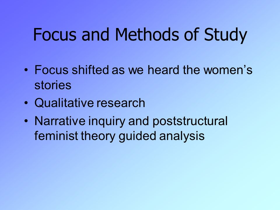 Focus and Methods of Study Focus shifted as we heard the women's stories Qualitative research Narrative inquiry and poststructural feminist theory guided analysis