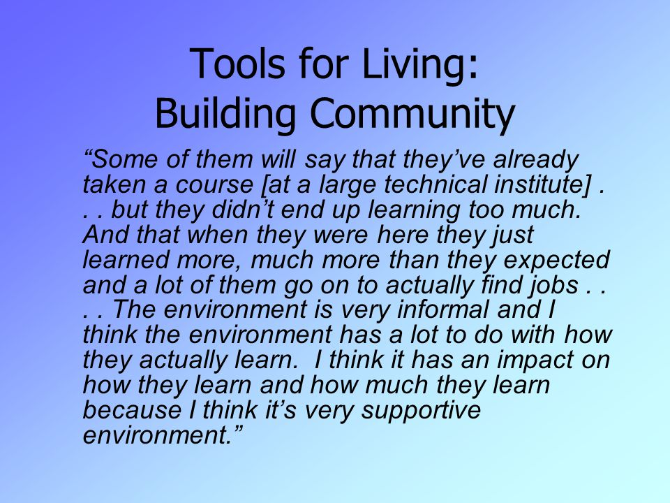 Tools for Living: Building Community Some of them will say that they've already taken a course [at a large technical institute]...