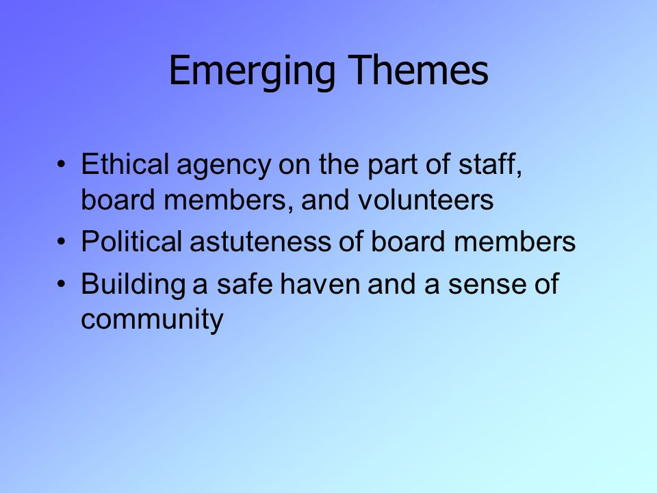 Emerging Themes Ethical agency on the part of staff, board members, and volunteers Political astuteness of board members Building a safe haven and a sense of community