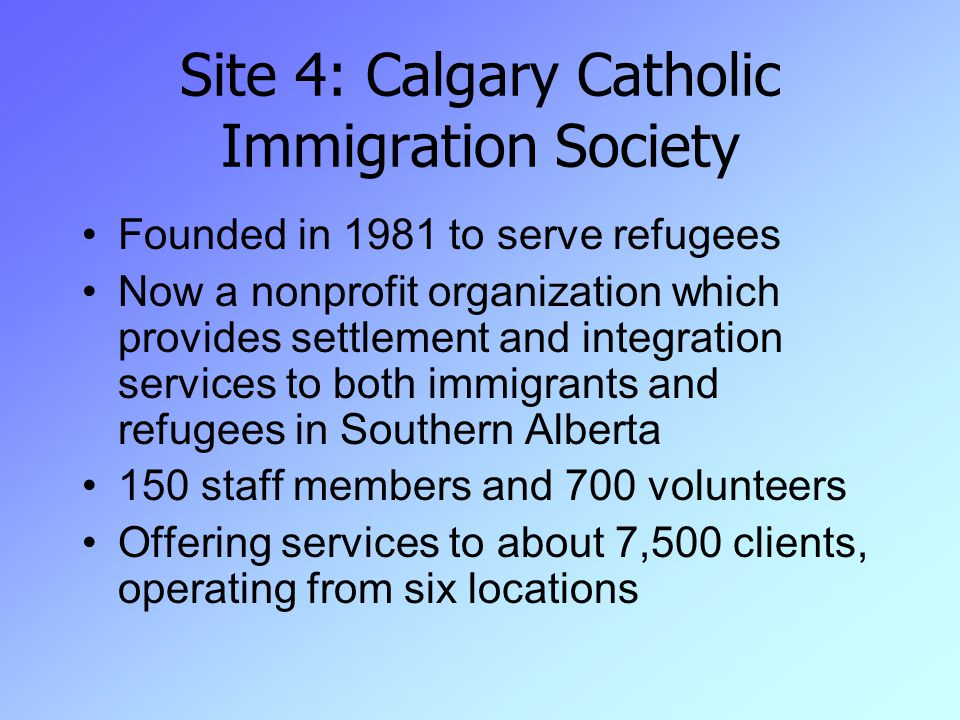 Site 4: Calgary Catholic Immigration Society Founded in 1981 to serve refugees Now a nonprofit organization which provides settlement and integration services to both immigrants and refugees in Southern Alberta 150 staff members and 700 volunteers Offering services to about 7,500 clients, operating from six locations