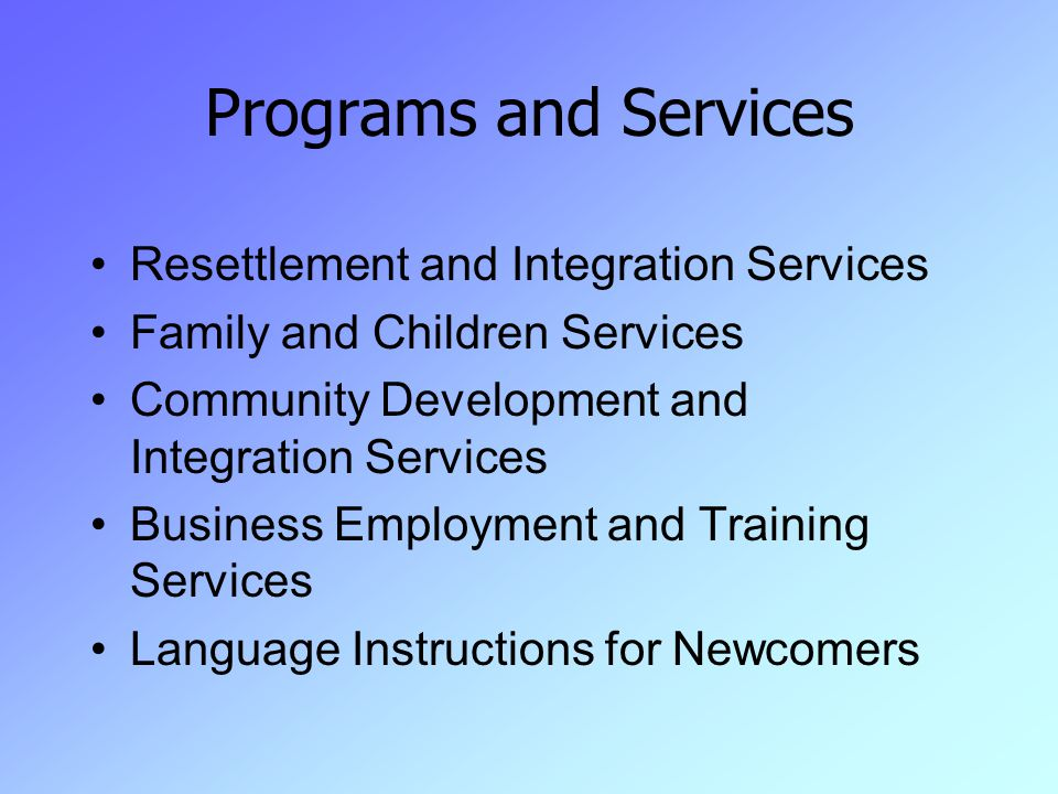 Programs and Services Resettlement and Integration Services Family and Children Services Community Development and Integration Services Business Employment and Training Services Language Instructions for Newcomers