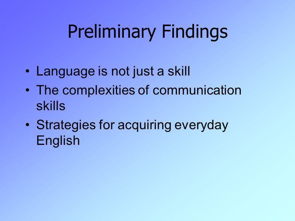Preliminary Findings Language is not just a skill The complexities of communication skills Strategies for acquiring everyday English