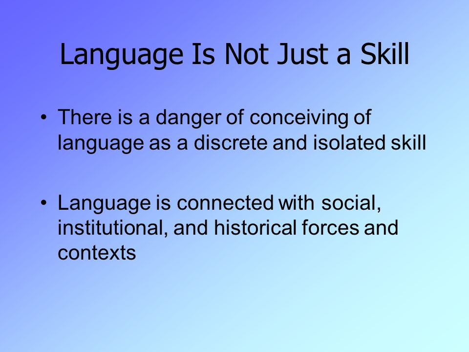 Language Is Not Just a Skill There is a danger of conceiving of language as a discrete and isolated skill Language is connected with social, institutional, and historical forces and contexts