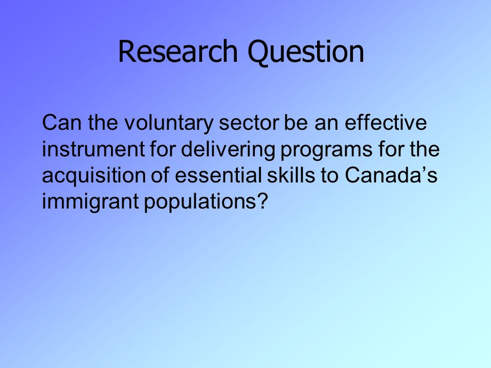Research Question Can the voluntary sector be an effective instrument for delivering programs for the acquisition of essential skills to Canada's immigrant populations