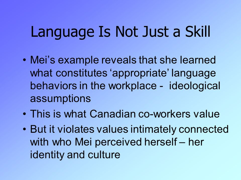 Language Is Not Just a Skill Mei's example reveals that she learned what constitutes 'appropriate' language behaviors in the workplace - ideological assumptions This is what Canadian co-workers value But it violates values intimately connected with who Mei perceived herself – her identity and culture