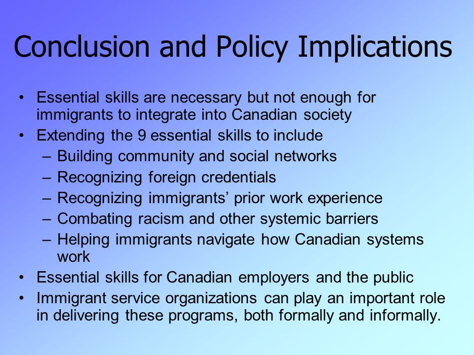 Conclusion and Policy Implications Essential skills are necessary but not enough for immigrants to integrate into Canadian society Extending the 9 essential skills to include –Building community and social networks –Recognizing foreign credentials –Recognizing immigrants' prior work experience –Combating racism and other systemic barriers –Helping immigrants navigate how Canadian systems work Essential skills for Canadian employers and the public Immigrant service organizations can play an important role in delivering these programs, both formally and informally.