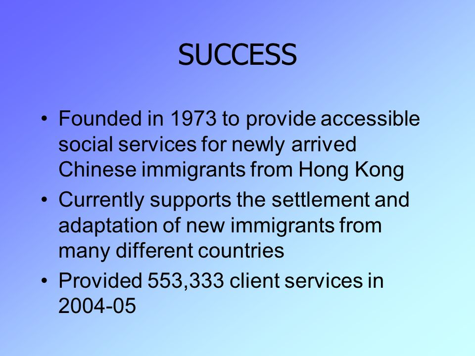 SUCCESS Founded in 1973 to provide accessible social services for newly arrived Chinese immigrants from Hong Kong Currently supports the settlement and adaptation of new immigrants from many different countries Provided 553,333 client services in 2004-05