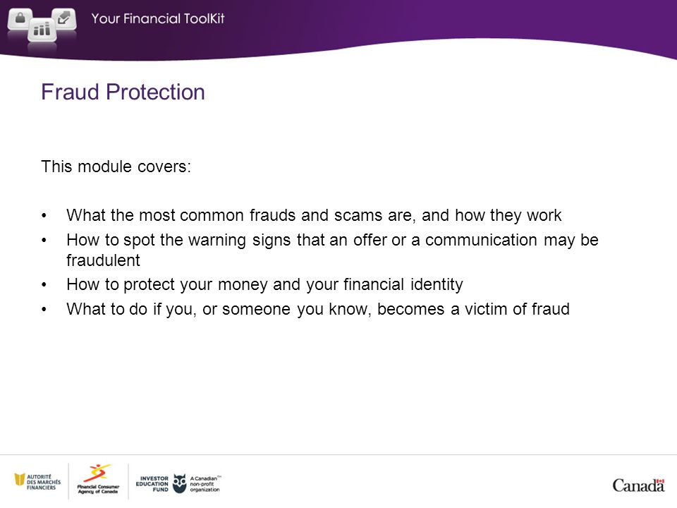 Fraud Protection This module covers: What the most common frauds and scams are, and how they work How to spot the warning signs that an offer or a communication may be fraudulent How to protect your money and your financial identity What to do if you, or someone you know, becomes a victim of fraud