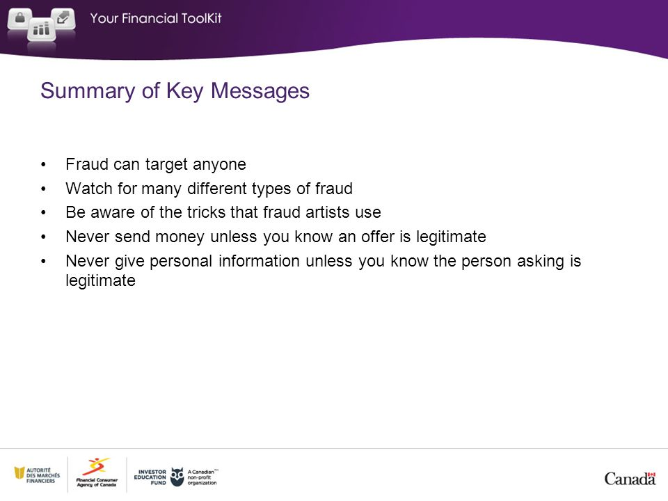 Summary of Key Messages Fraud can target anyone Watch for many different types of fraud Be aware of the tricks that fraud artists use Never send money unless you know an offer is legitimate Never give personal information unless you know the person asking is legitimate