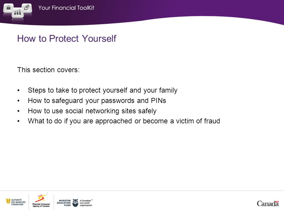 This section covers: Steps to take to protect yourself and your family How to safeguard your passwords and PINs How to use social networking sites safely What to do if you are approached or become a victim of fraud