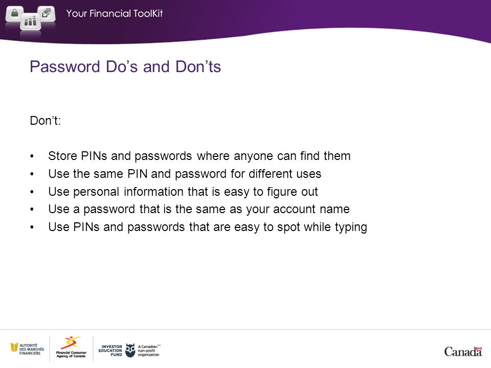 Password Do's and Don'ts Don't: Store PINs and passwords where anyone can find them Use the same PIN and password for different uses Use personal information that is easy to figure out Use a password that is the same as your account name Use PINs and passwords that are easy to spot while typing