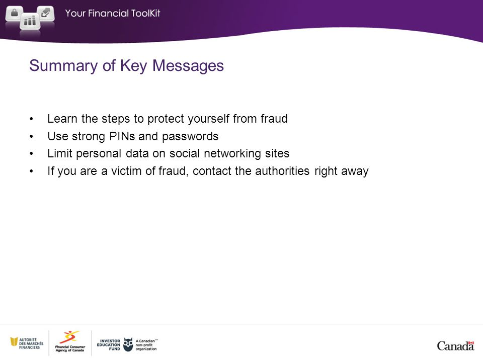 Summary of Key Messages Learn the steps to protect yourself from fraud Use strong PINs and passwords Limit personal data on social networking sites If you are a victim of fraud, contact the authorities right away
